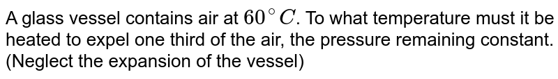 A glass vessel contains air at `60^(@)C`. To what temperature must it be heated to expel one third of the air, the pressure remaining constant. (Neglect the expansion of the vessel)