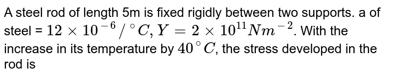 """A steel rod of length 5m is fixed rigidly between two supports. a of steel = `12xx10^(-6)//""""""""^(@)C,Y=2xx10^(11)Nm^(-2)`. With the increase in its temperature by `40^(@)C`, the stress developed in the rod is"""