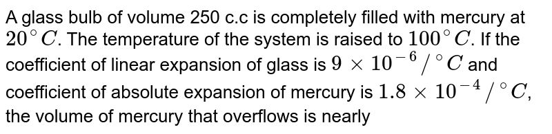 """A glass bulb of volume 250 c.c is completely filled with mercury at `20^(@)C`. The temperature of the system is raised to `100^(@)C`. If the coefficient of linear expansion of glass is `9xx10^(-6)//""""""""^(@)C` and coefficient of absolute expansion of mercury is `1.8xx10^(-4)//""""""""^(@)C`, the volume of mercury that overflows is nearly"""
