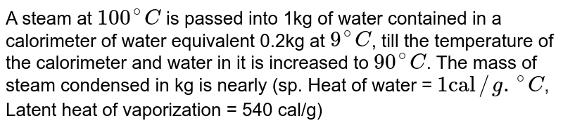 """A steam at `100^(@)C` is passed into 1kg of water contained in a calorimeter of water equivalent 0.2kg at `9^(@)C`, till the temperature of the calorimeter and water in it is increased to `90^(@)C`. The mass of steam condensed in kg is nearly (sp. Heat of water = `1""""cal""""//g.""""""""^(@)C`, Latent heat of vaporization = 540 cal/g)"""