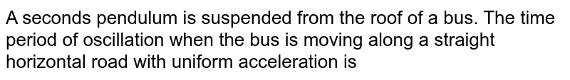 A seconds pendulum is suspended from the roof of a bus. The time period of oscillation when the bus is moving along a straight horizontal road with uniform acceleration is