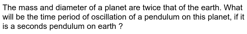 The mass and diameter of a planet are twice that of the earth. What will be the time period of oscillation of a pendulum on this planet, if it is a seconds pendulum on earth ?