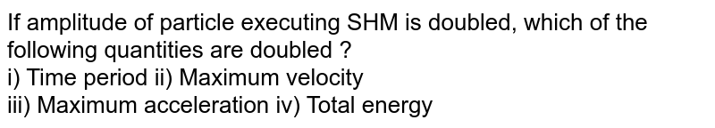 If amplitude of particle executing SHM is doubled, which of the following quantities are doubled ? <br> i) Time period ii) Maximum velocity <br> iii) Maximum acceleration iv) Total energy