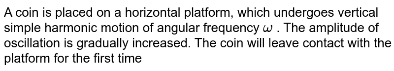 A coin is placed on a horizontal platform, which undergoes vertical simple harmonic motion of angular frequency `omega` . The amplitude of oscillation is gradually increased. The coin will leave contact with the platform for the first time