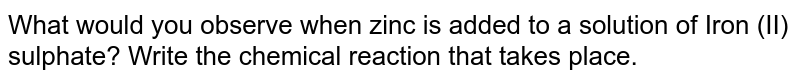 What would you observe when zinc is added to a solution of Iron (II) sulphate? Write the chemical reaction that takes place.