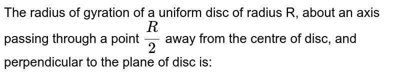 The radius of gyration of a uniform disc of radius R, about an axis passing through a point `R/2`  away from the centre of disc, and perpendicular to the plane of disc is: