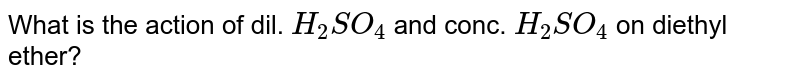 What is the action of dil. `H_2SO_4` and conc. `H_2SO_4` on diethyl ether?