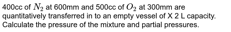 400 cc of `N_(2)`  at 600 m and 500 cc of `O_(2)` at 300 mm are quantitatively transferred in to an empty vessel of 2 L capcity . Calculate the pressure of the mixture and partial pressures.