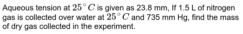 Aqueous tension at `25^(@)C` is given as 23.8 mm. IF 1.5 L of nitrogen gas is collected over water at `25^(@)C` and 735 mm Hg, find the mass of dry gas collected.