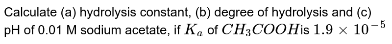Calculate (a) hydrolysis constant, (b) degree of hydrolysis and (c) pH of 0.01 M sodium acetate, if `K_a` of `CH_3 COOH `is `1.9 xx  10^(-5)`