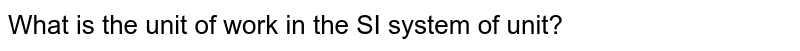 What is the unit of work in the SI system of unit?