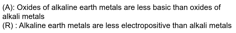 (A): Oxides of alkaline earth metals are less basic than oxides of alkali metals <br> (R) : Alkaline earth metals are less electropositive than alkali metals