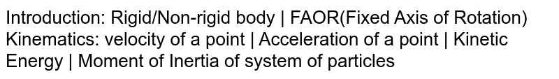 Introduction: Rigid/Non-rigid body   FAOR(Fixed Axis of Rotation) Kinematics: velocity of a point   Acceleration of a point   Kinetic Energy   Moment of Inertia of system of particles