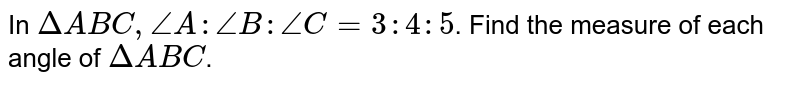 In `DeltaABC,angleA:angleB:angleC=3:4:5`. Find the measure of each angle of `DeltaABC`.