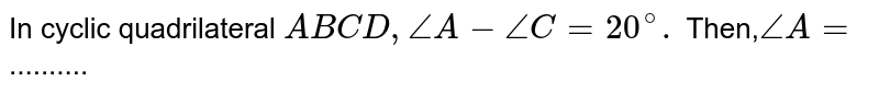 In cyclic quadrilateral `ABCD, angle A - angle C  =20^(@).` Then,`angle A=` ..........