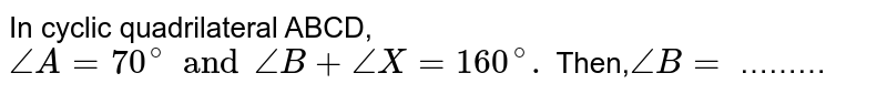 In cyclic quadrilateral ABCD, `angle A = 70^(@) and angle B + angle X = 160^(@).` Then,` angle B=` ………
