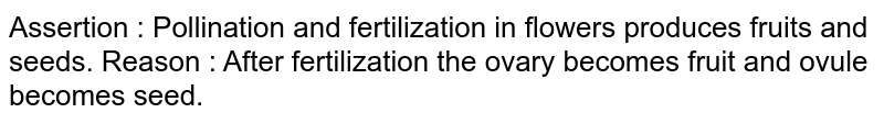Assertion : Pollination and fertilization in flowers produces fruits and seeds. Reason : After fertilization the ovary becomes fruit and ovule becomes seed.