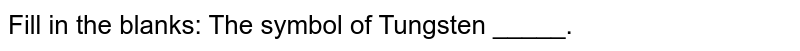 Fill in the blanks:  The symbol of Tungsten _____.
