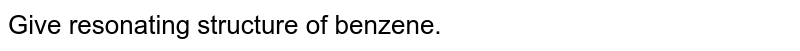 Give resonating structure of benzene.