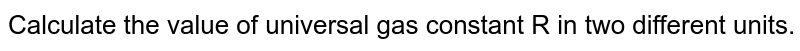 Calculate the value of universal gas constant R in two different units.