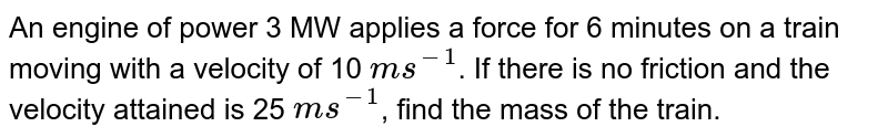 An engine of power 3 MW applies a force for 6 minutes on a train moving with a velocity of 10 `ms^(-1)`. If there is no friction and the velocity attained is 25 `ms^(-1)`, find the mass of the train.