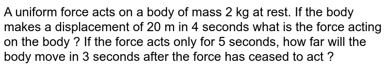 A uniform force acts on a body of mass 2 kg at rest. If the body makes a displacement of 20 m in 4 seconds what is the force acting on the body ? If the force acts only for 5 seconds, how far will the body move in 3 seconds after the force has ceased to act ?