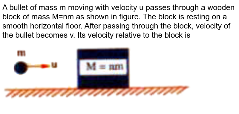 """A bullet of mass m moving with velocity u passes through a wooden block of mass M=nm as shown in figure. The block is resting on a smooth horizontal floor. After passing through the block, velocity of the bullet becomes v. Its velocity relative to the block is <br> <img src=""""https://doubtnut-static.s.llnwi.net/static/physics_images/AKS_ELT_AI_PHY_XI_V01_B_C04_SLV_015_Q01.png"""" width=""""80%"""">"""