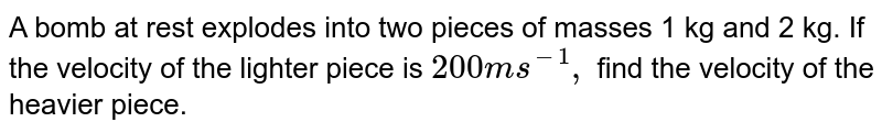 A bomb at rest explodes into two pieces of masses 1 kg and 2 kg. If the velocity of the lighter piece is `200 ms^(-1),` find the velocity of the heavier piece.