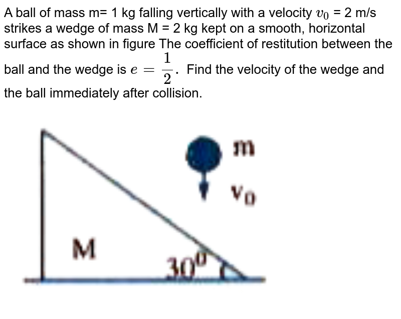 """A ball of mass m= 1 kg falling vertically with a velocity `v_(0)` = 2 m/s strikes a wedge of mass M = 2 kg kept on a smooth, horizontal surface as shown in figure The coefficient of restitution between the ball and the wedge is `e = (1)/(2).` Find the velocity of the wedge and the ball immediately after collision. <br> <img src=""""https://doubtnut-static.s.llnwi.net/static/physics_images/AKS_ELT_AI_PHY_XI_V01_B_C04_E04_041_Q01.png"""" width=""""80%"""">"""