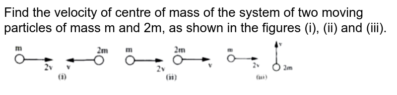 """Find the velocity of centre of mass of the system of two moving particles of mass m and 2m, as shown in the figures (i), (ii) and (iii). <br> <img src=""""https://doubtnut-static.s.llnwi.net/static/physics_images/AKS_ELT_AI_PHY_XI_V01_B_C05_SLV_018_Q01.png"""" width=""""80%"""">"""