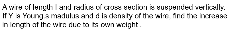A wire of length I and radius of cross section is suspended vertically. If Y is Young.s madulus and d is density of the wire, find the increase in length of the wire due to its own weight .