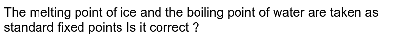 The melting point of ice and the boiling point of water are taken as standard fixed points  Is it correct ?