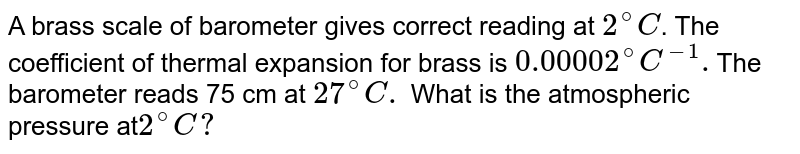 A brass scale of barometer gives correct reading at `2^(@)C`. The coefficient of thermal expansion for brass is `0.00002 ^(@)C^(-1). `The barometer reads 75 cm at `27^(@)C.` What is the atmospheric pressure at` 2^(@)C ?`