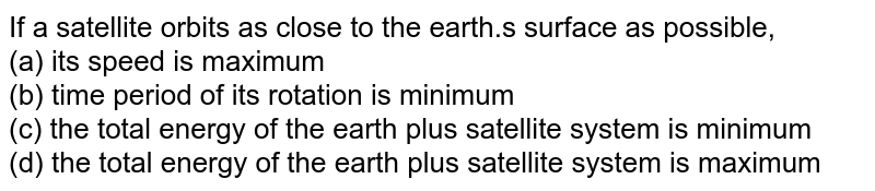 If a satellite orbits as close to the earth.s surface as possible, <br> (a) its speed is maximum  <br> (b) time period of its rotation is minimum <br> (c) the total energy of the earth plus satellite system is minimum <br> (d) the total energy of the earth plus satellite system is maximum