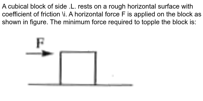 """A cubical block of side .L. rests on a rough horizontal surface with coefficient of friction \i. A horizontal force F is applied on the block as shown in figure. The minimum force required to topple the block is: <br> <img src=""""https://doubtnut-static.s.llnwi.net/static/physics_images/AKS_NEO_CAO_PHY_XI_V01_MP2_APP_E02_072_Q01.png"""" width=""""80%"""">"""