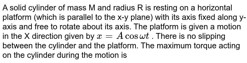A solid cylinder of mass M and radius R is resting on a horizontal platform (which is parallel to the x-y plane) with its axis fixed along y-axis and free to rotate about its axis. The platform is given a motion in the X direction given by `x= A cos omegat` . There is no slipping between the cylinder and the platform. The maximum torque acting on the cylinder during the motion is