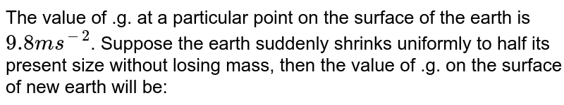 The value of .g. at a particular point on the surface of the earth is `9.8ms^(-2)`. Suppose the earth suddenly shrinks uniformly to half its present size without losing mass, then the value of .g. on the surface of new earth will be:
