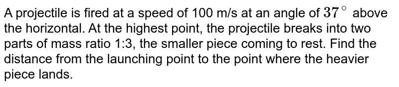A projectile is fired at a speed of 100 m/s at an angle of `37^(@)` above the horizontal. At the highest point, the projectile breaks into two parts of mass ratio 1:3, the smaller piece coming to rest. Find the distance from the launching point to the point where the heavier piece lands.