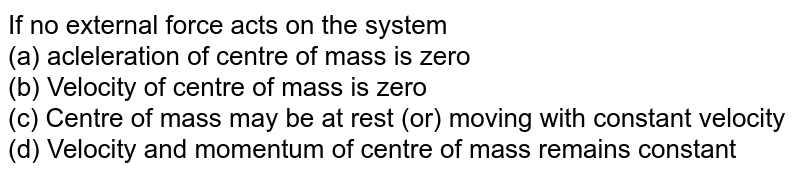 If no external force acts on the system <br> (a) acleleration of centre of mass is zero <br> (b) Velocity of centre of mass is zero <br> (c) Centre of mass may be at rest (or) moving with constant velocity <br> (d) Velocity and momentum of centre of mass remains constant