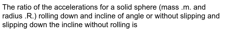 The ratio of the accelerations for a solid sphere (mass .m. and radius .R.) rolling down and incline of angle or without slipping and slipping down the incline without rolling is