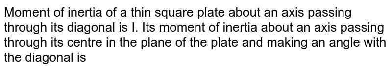 Moment of inertia of a thin square plate about an axis passing through its diagonal is I. Its moment of inertia about an axis passing through its centre in the plane of the plate and making an angle with the diagonal is