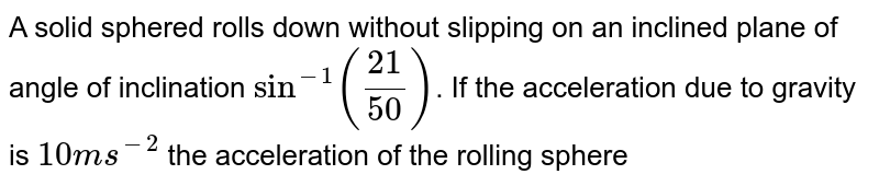 A solid sphered rolls down without slipping on an inclined plane of angle of inclination `sin^(-1)((21)/(50))`. If the acceleration due to gravity is `10ms^(-2)` the acceleration of the rolling sphere