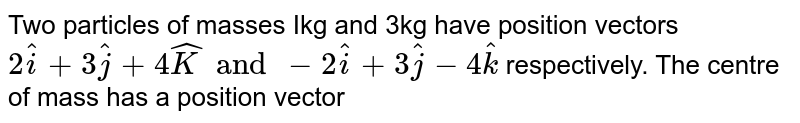 Two particles of masses Ikg and 3kg have position vectors `2hati+ 3hatj +4hatK and -2hati +3hatj - 4hatk` respectively. The centre of mass has a position vector