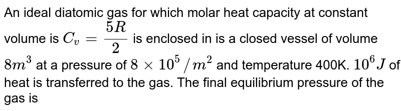An ideal diatomic gas for which molar heat capacity at constant volume is `C_v= (5R)/(2)`  is enclosed in is a closed vessel of volume `8m^3` at a pressure of `8 xx 10^5//m^2`  and temperature 400K. `10^6J`  of heat is transferred to the gas. The final equilibrium pressure of the gas is