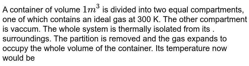 A container of volume `1m^3`  is divided into two equal compartments, one of which contains an ideal  gas at 300 K. The other compartment is vaccum. The whole system is thermally isolated from its . surroundings. The partition is removed and the gas expands to occupy the whole volume of the container. Its temperature now would be