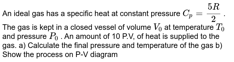 An ideal gas has a specific heat at constant pressure `C_p = (5R)/(2)` .  The gas is kept in a closed vessel of volume `V_0`   at temperature `T_0` and pressure `P_0` . An amount of 10 P.V, of heat is supplied to the  gas. a) Calculate the final pressure and temperature of the gas  b) Show the process on P-V diagram