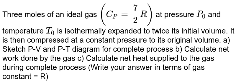 Three moles of an ideal gas `(C_P =7/2R)`  at pressure `P_0`   and temperature `T_0`  is isothermally expanded  to twice its initial volume. It is then compressed at a constant pressure to its original volume. a) Sketch P-V and P-T diagram for complete process b) Calculate net work done by the gas c) Calculate net heat supplied to the gas during complete process (Write your answer in terms of gas constant = R)