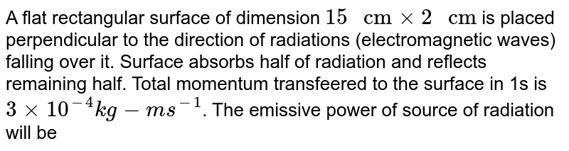 """A flat rectangular surface of dimension `15"""" cm""""xx2"""" cm""""` is placed perpendicular to the direction of radiations (electromagnetic waves) falling over it. Surface absorbs half of radiation and reflects remaining half. Total momentum transfeered to the surface in 1s is `3xx10^(-4)kg-ms^(-1)`. The emissive power of source of radiation will be"""