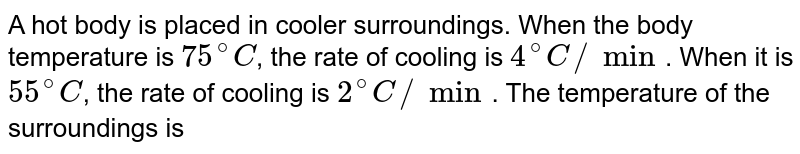 A hot body is placed in cooler surroundings. When the body temperature is `75^(@)C`, the rate of cooling is `4^(@)C`/min. When it is `55^(@)C`, the rate of cooling is `2^(@)C`/ min. The temperature of the surroundings is