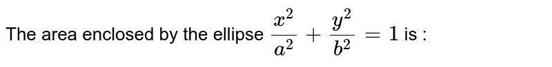 Find the area enclosed by the circle the ellpise `x^(2)/a^(2) + y^(2)/b^(2) = 1`